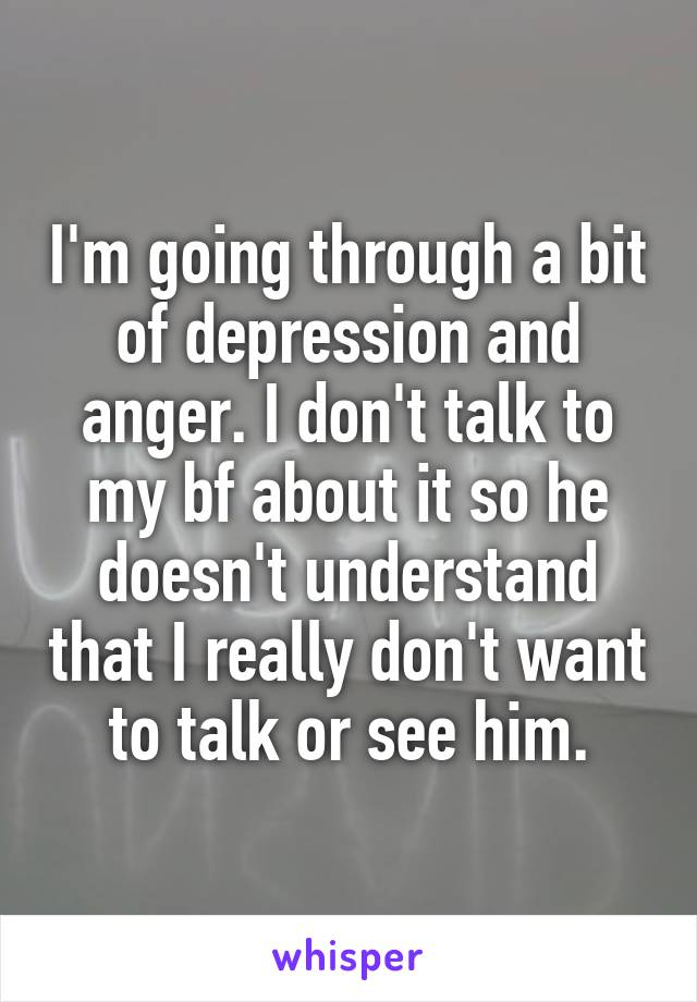 I'm going through a bit of depression and anger. I don't talk to my bf about it so he doesn't understand that I really don't want to talk or see him.