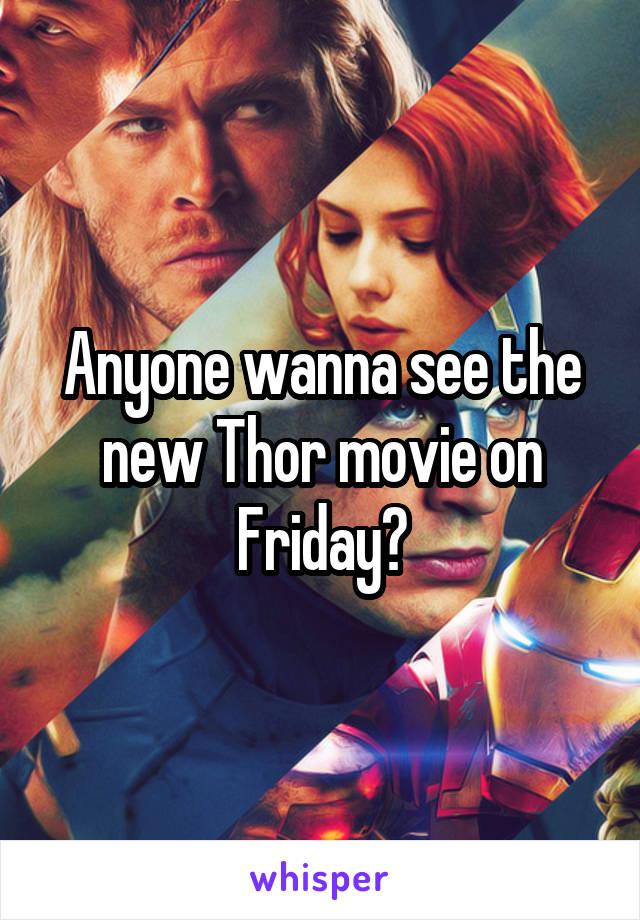 Anyone wanna see the new Thor movie on Friday?