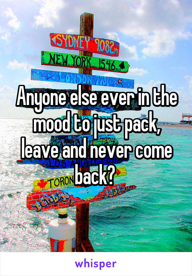 Anyone else ever in the mood to just pack, leave and never come back?