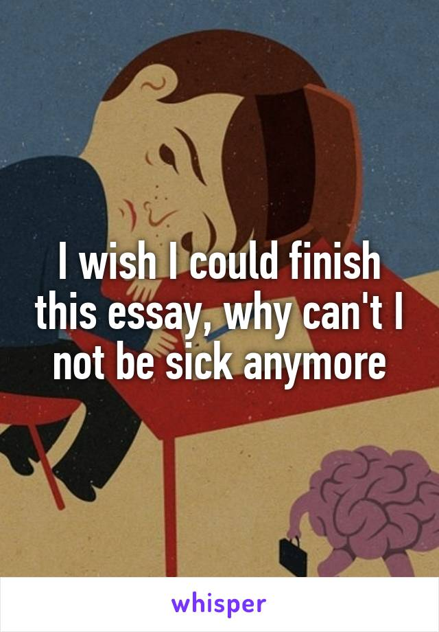 I wish I could finish this essay, why can't I not be sick anymore