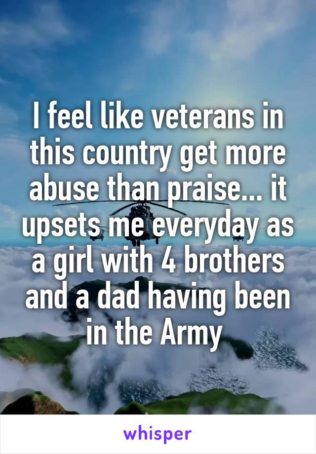 I feel like veterans in this country get more abuse than praise... it upsets me everyday as a girl with 4 brothers and a dad having been in the Army