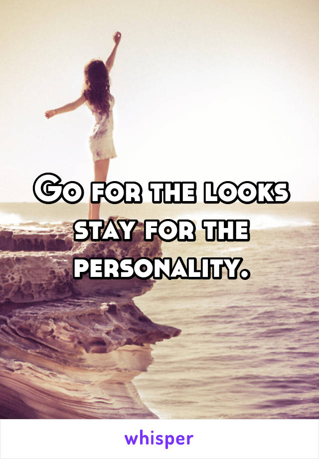 Go for the looks stay for the personality.
