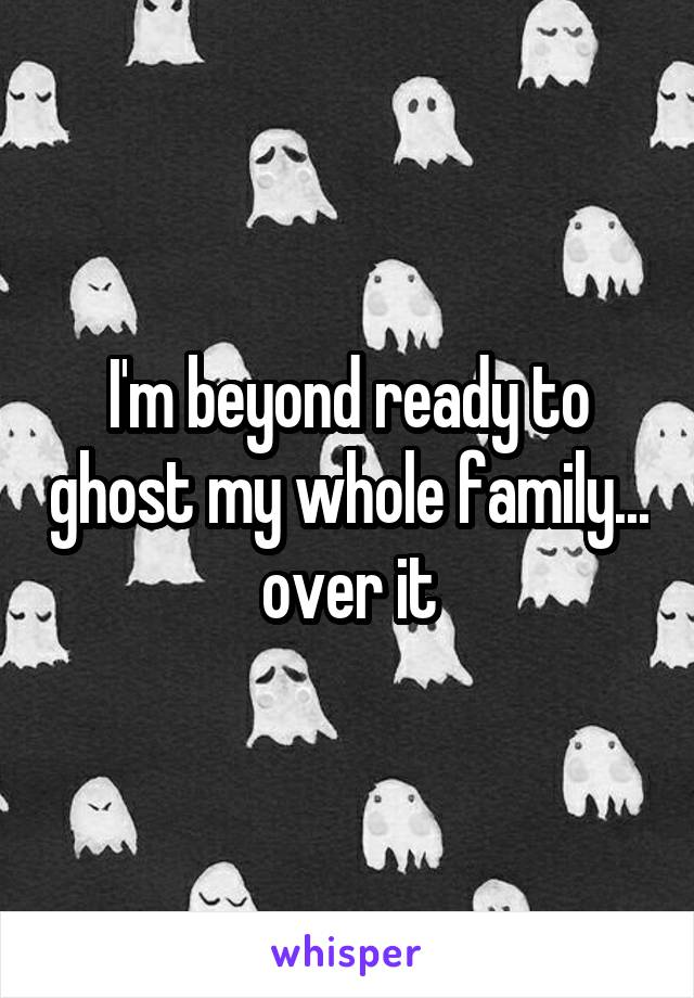 I'm beyond ready to ghost my whole family... over it
