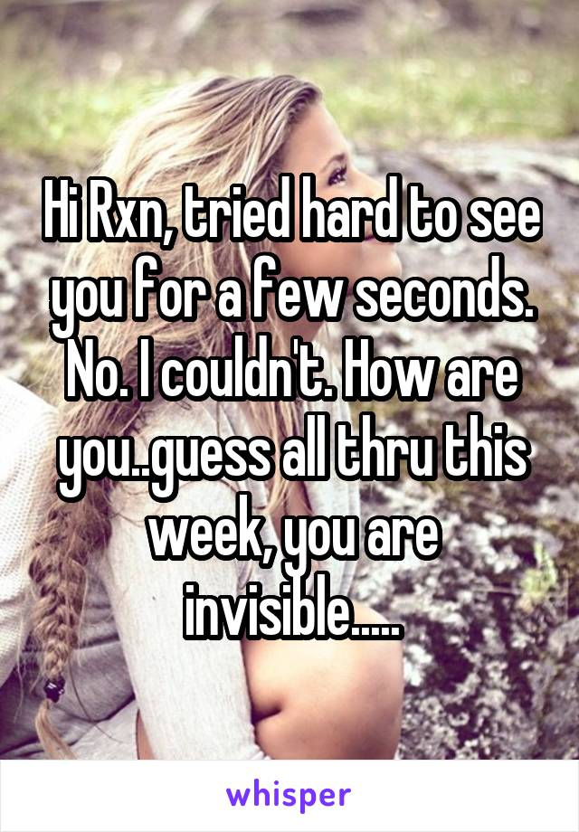 Hi Rxn, tried hard to see you for a few seconds. No. I couldn't. How are you..guess all thru this week, you are invisible.....