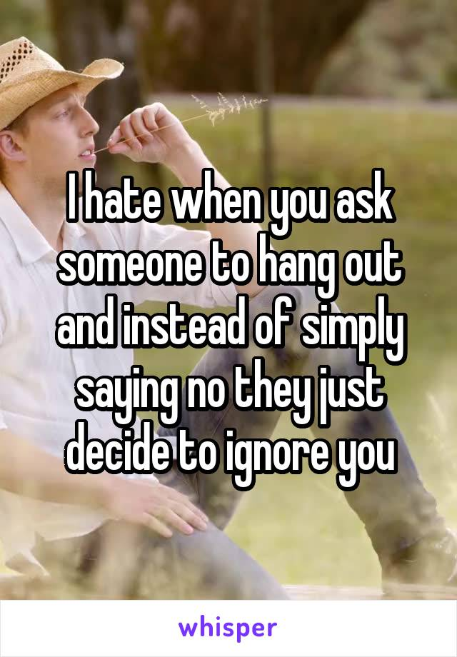 I hate when you ask someone to hang out and instead of simply saying no they just decide to ignore you