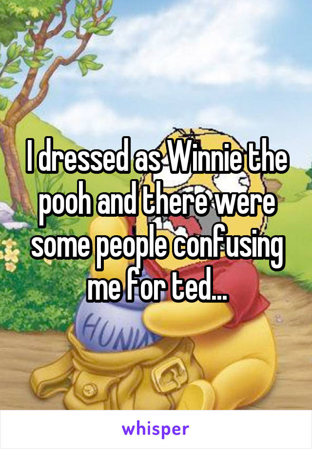 I dressed as Winnie the pooh and there were some people confusing me for ted...