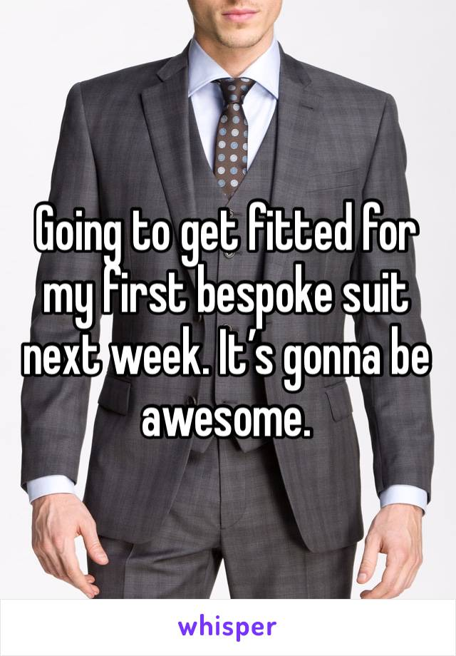 Going to get fitted for my first bespoke suit next week. It's gonna be awesome.