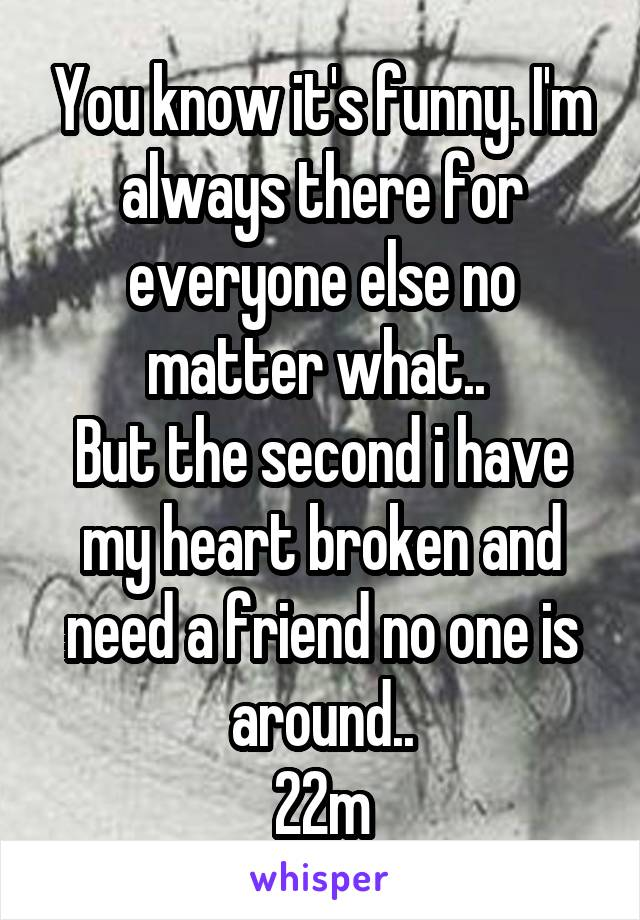 You know it's funny. I'm always there for everyone else no matter what..  But the second i have my heart broken and need a friend no one is around.. 22m