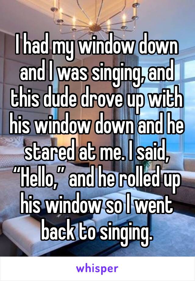 """I had my window down and I was singing, and this dude drove up with his window down and he stared at me. I said, """"Hello,"""" and he rolled up his window so I went back to singing."""