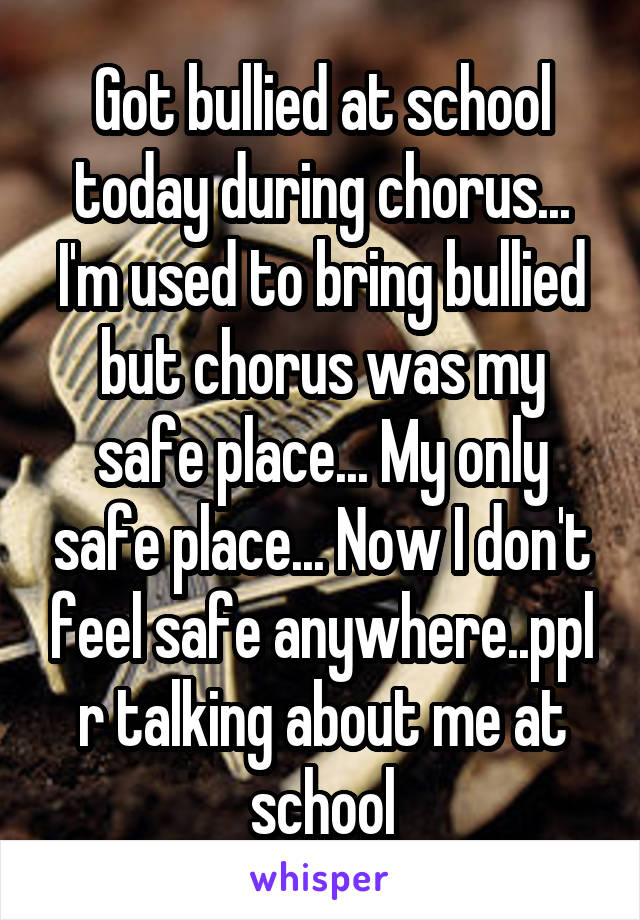 Got bullied at school today during chorus... I'm used to bring bullied but chorus was my safe place... My only safe place... Now I don't feel safe anywhere..ppl r talking about me at school