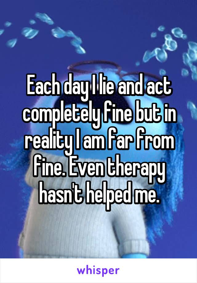 Each day I lie and act completely fine but in reality I am far from fine. Even therapy hasn't helped me.
