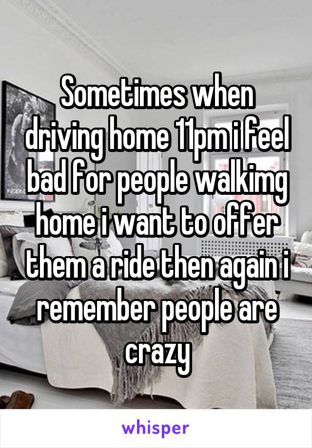 Sometimes when driving home 11pm i feel bad for people walkimg home i want to offer them a ride then again i remember people are crazy