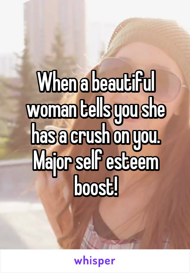 When a beautiful woman tells you she has a crush on you. Major self esteem boost!