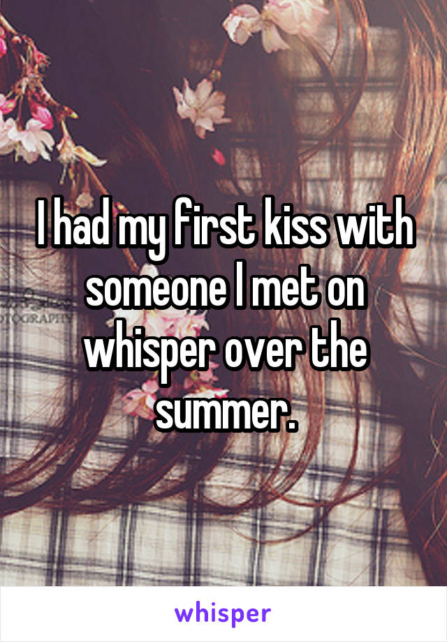 I had my first kiss with someone I met on whisper over the summer.