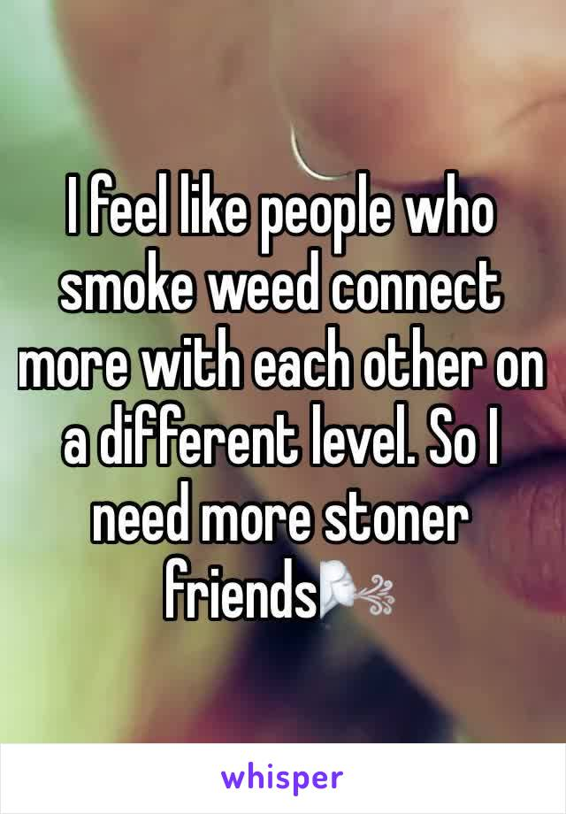 I feel like people who smoke weed connect more with each other on a different level. So I need more stoner friends🌬