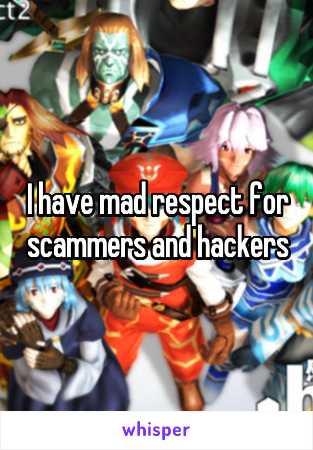I have mad respect for scammers and hackers