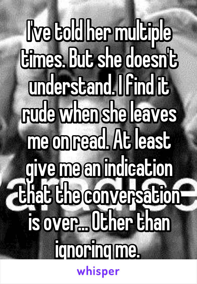 I've told her multiple times. But she doesn't understand. I find it rude when she leaves me on read. At least give me an indication that the conversation is over... Other than ignoring me.