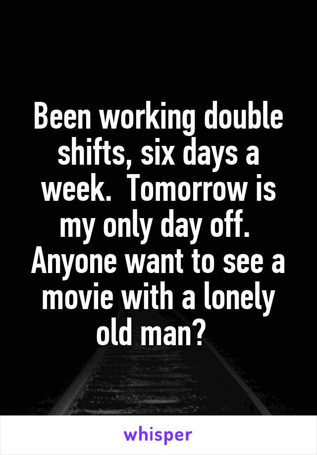 Been working double shifts, six days a week.  Tomorrow is my only day off.  Anyone want to see a movie with a lonely old man?