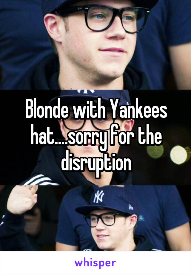 Blonde with Yankees hat....sorry for the disruption
