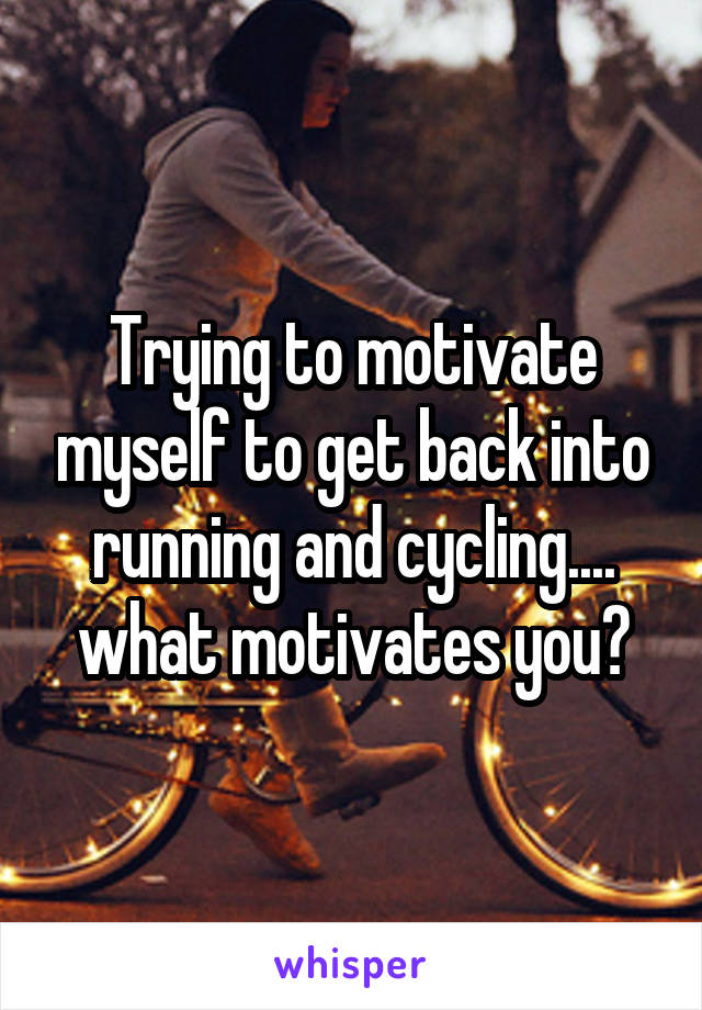 Trying to motivate myself to get back into running and cycling.... what motivates you?