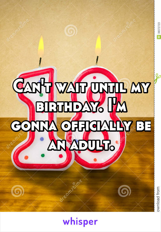 Can't wait until my birthday. I'm gonna officially be an adult.