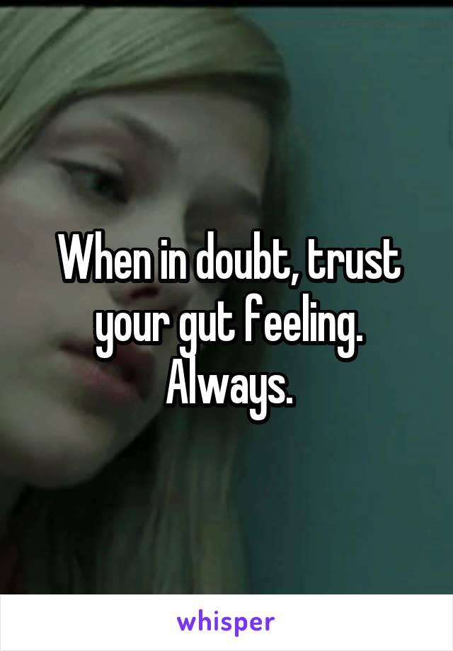 When in doubt, trust your gut feeling. Always.