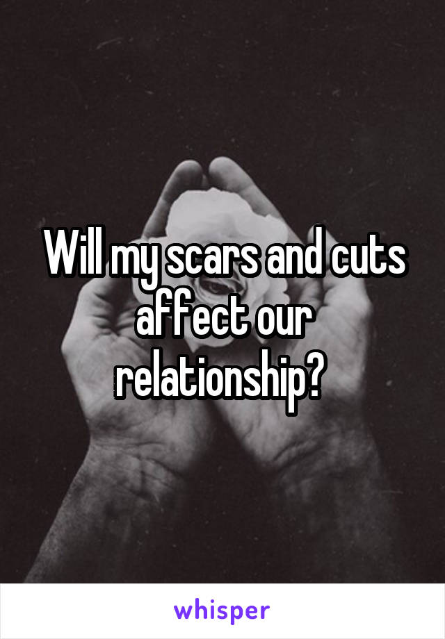 Will my scars and cuts affect our relationship?