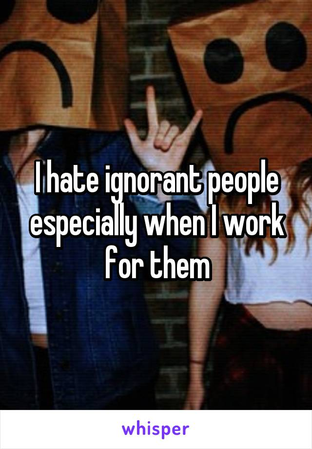 I hate ignorant people especially when I work for them