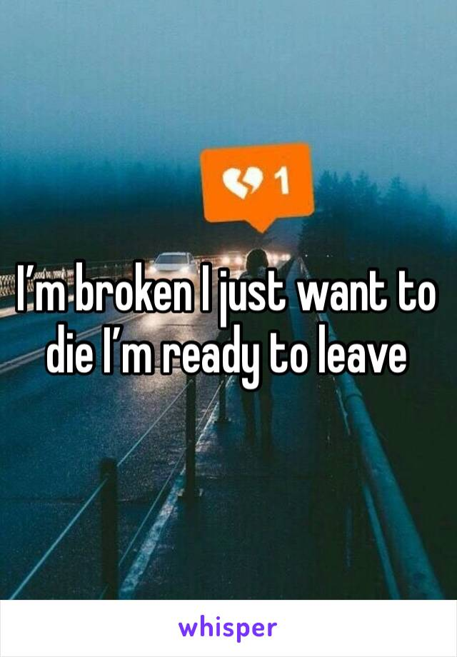 I'm broken I just want to die I'm ready to leave