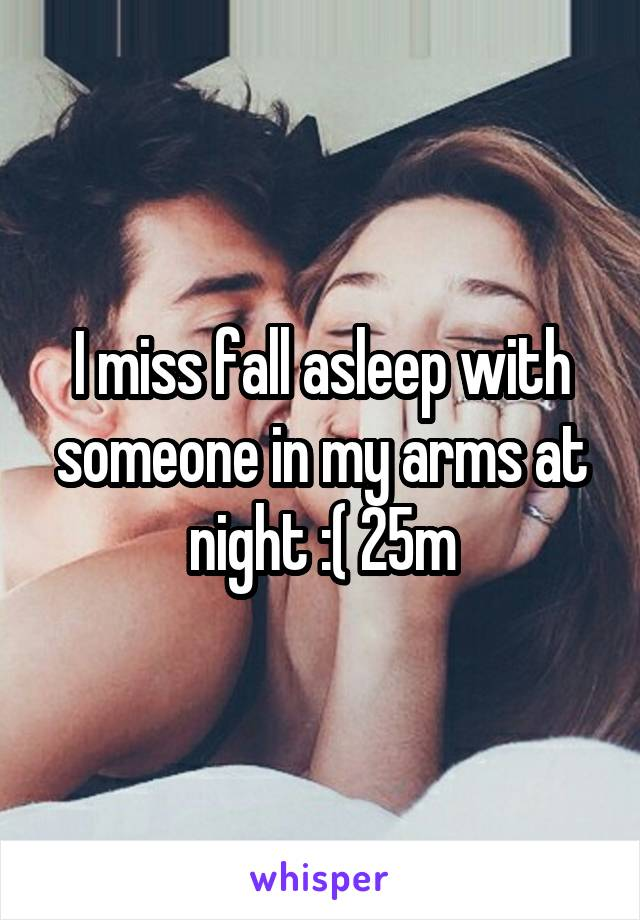 I miss fall asleep with someone in my arms at night :( 25m