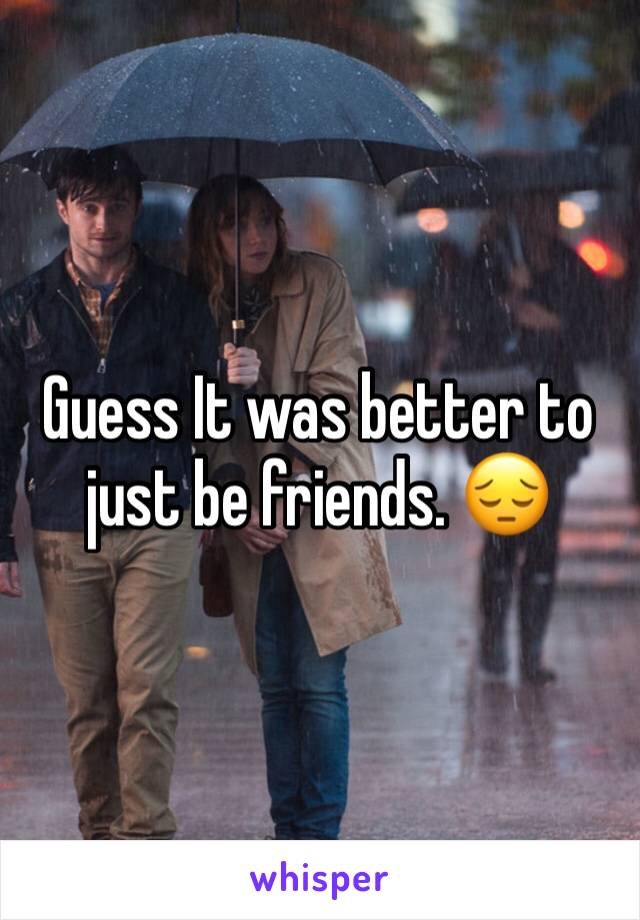 Guess It was better to just be friends. 😔