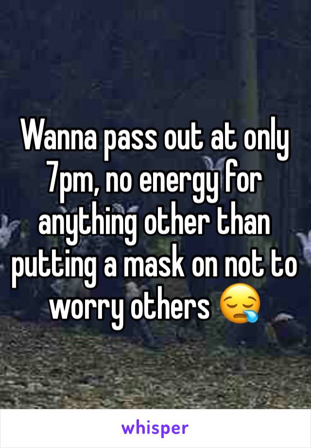 Wanna pass out at only 7pm, no energy for anything other than putting a mask on not to worry others 😪