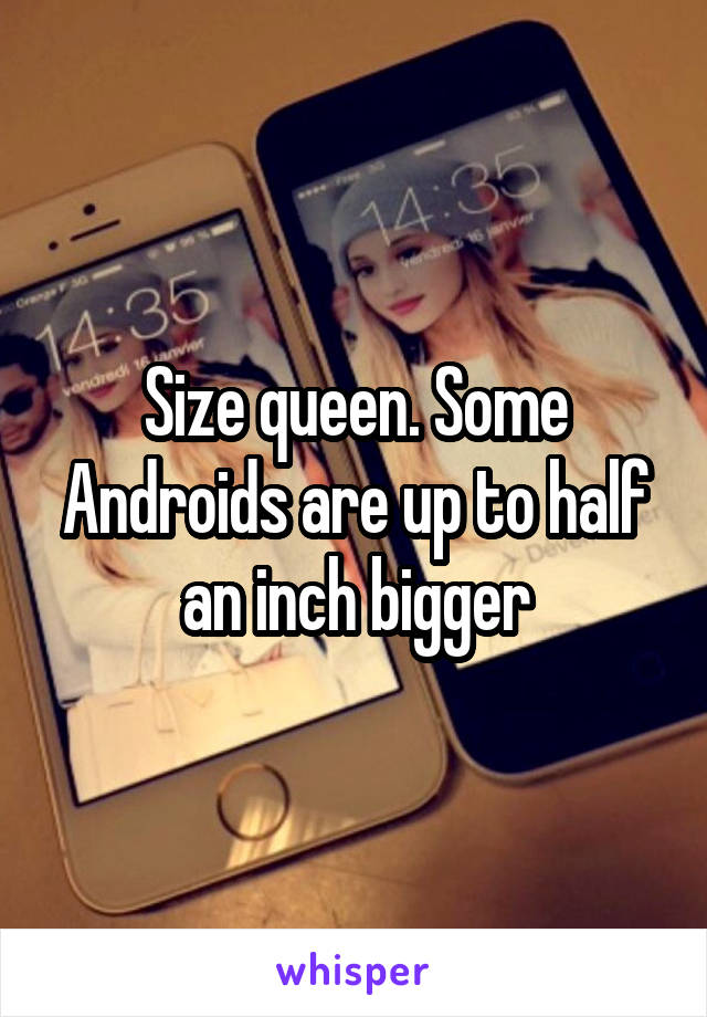 Size queen. Some Androids are up to half an inch bigger