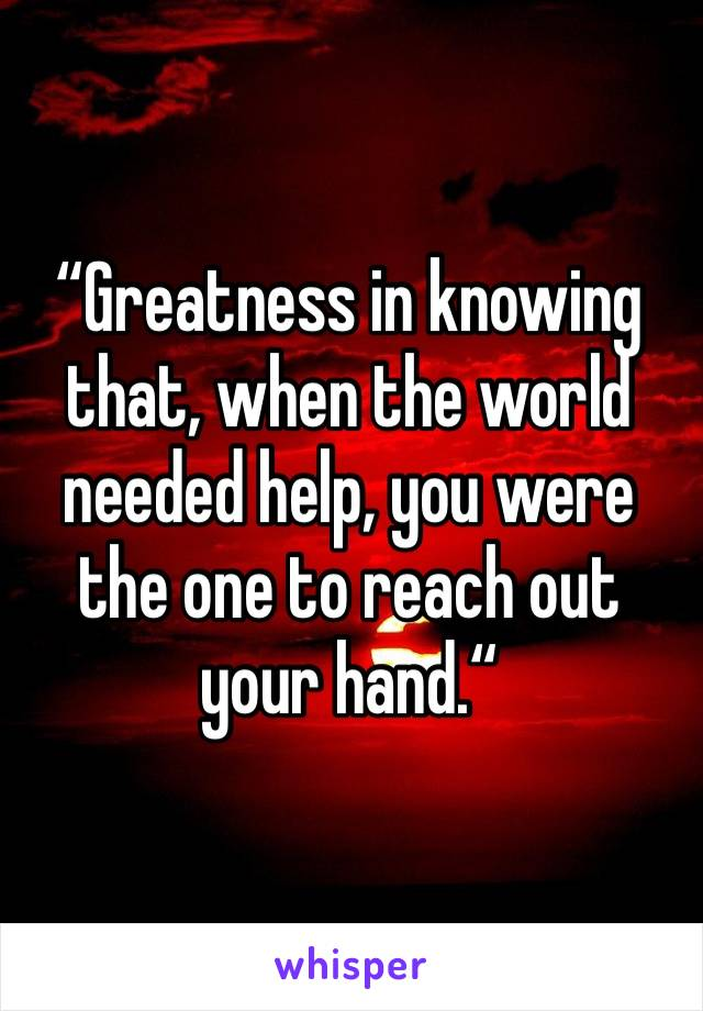 """Greatness in knowing that, when the world needed help, you were the one to reach out your hand."""