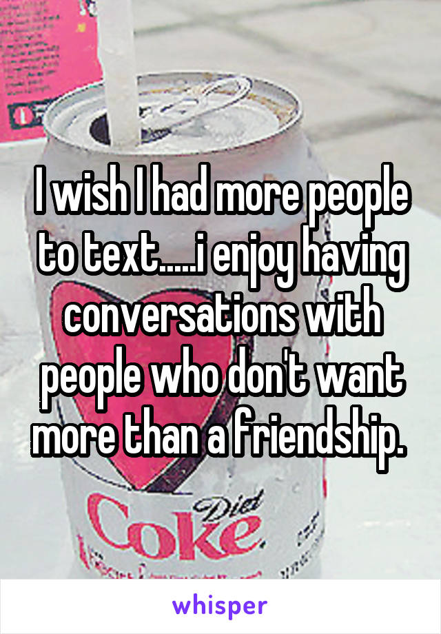 I wish I had more people to text.....i enjoy having conversations with people who don't want more than a friendship.