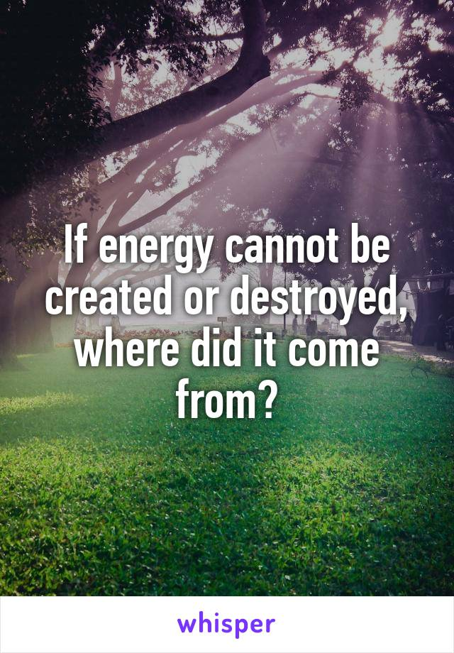 If energy cannot be created or destroyed, where did it come from?