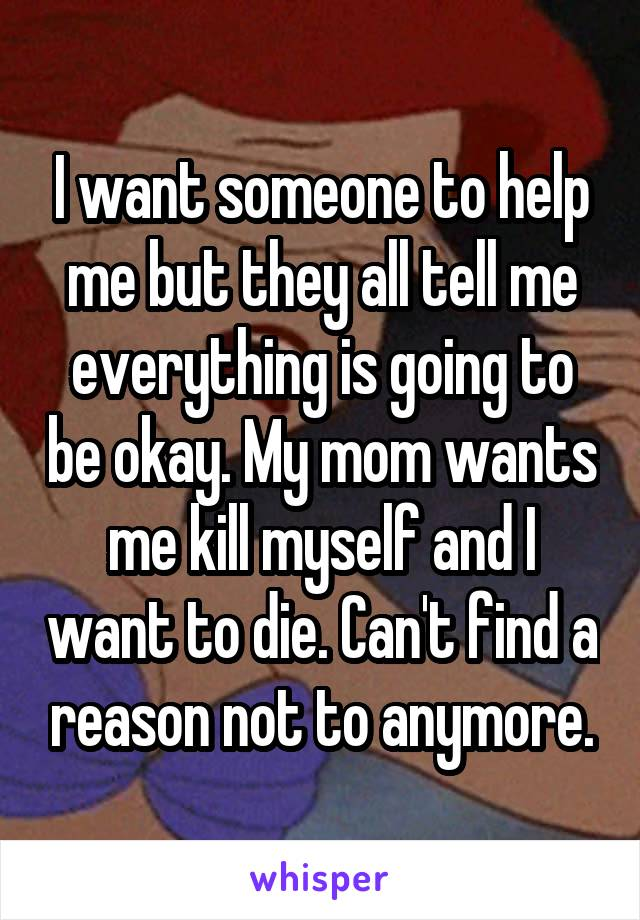 I want someone to help me but they all tell me everything is going to be okay. My mom wants me kill myself and I want to die. Can't find a reason not to anymore.