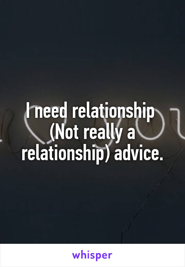 I need relationship  (Not really a relationship) advice.