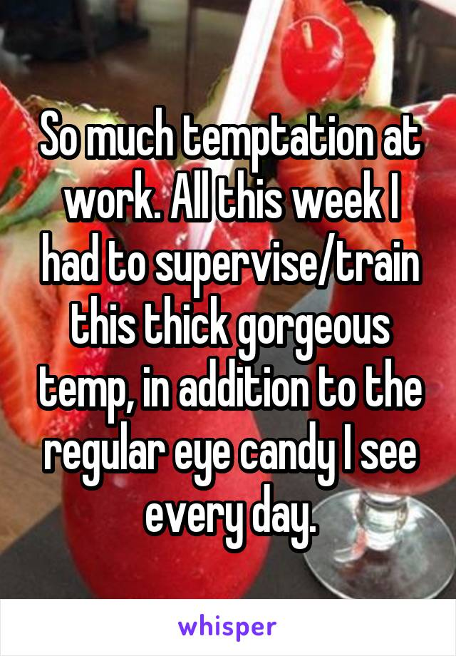 So much temptation at work. All this week I had to supervise/train this thick gorgeous temp, in addition to the regular eye candy I see every day.