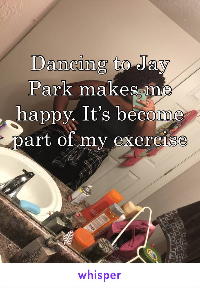Dancing to Jay Park makes me happy. It's become part of my exercise