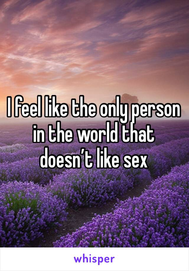 I feel like the only person in the world that doesn't like sex