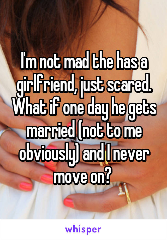 I'm not mad the has a girlfriend, just scared. What if one day he gets married (not to me obviously) and I never move on?