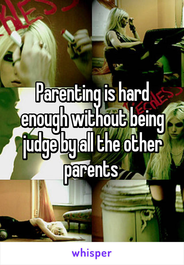 Parenting is hard enough without being judge by all the other parents