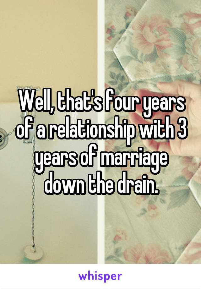 Well, that's four years of a relationship with 3 years of marriage down the drain.