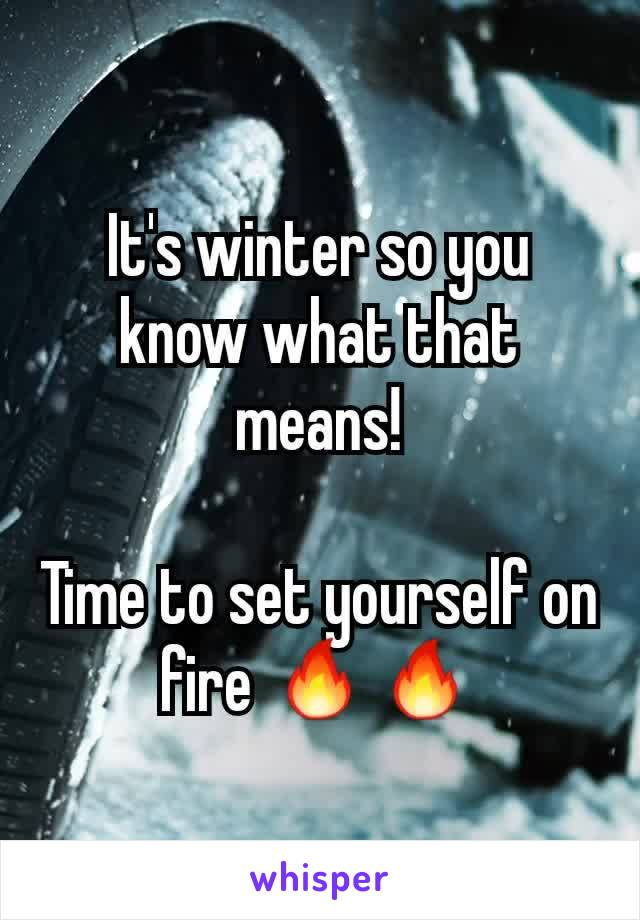 It's winter so you know what that means!  Time to set yourself on fire 🔥🔥