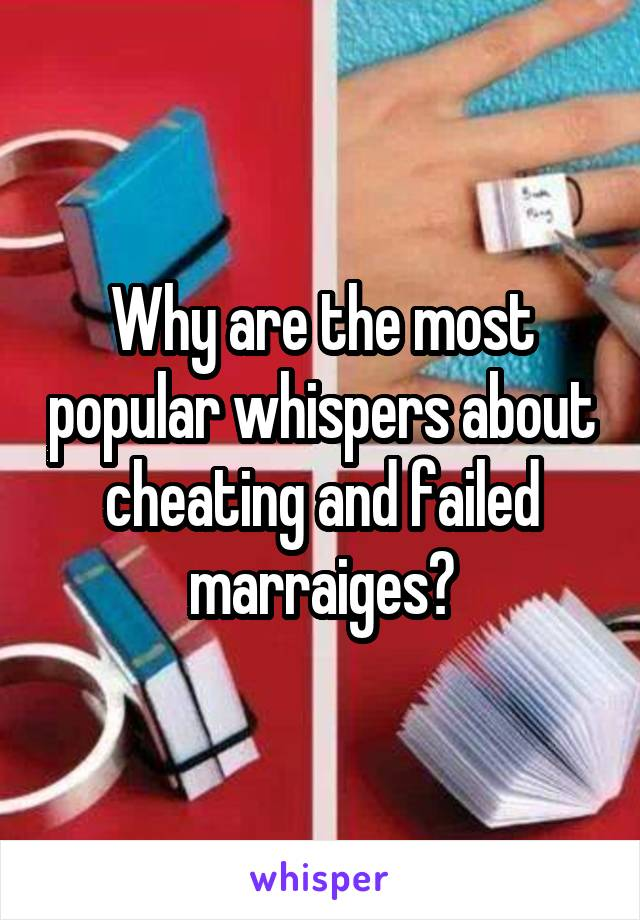 Why are the most popular whispers about cheating and failed marraiges?