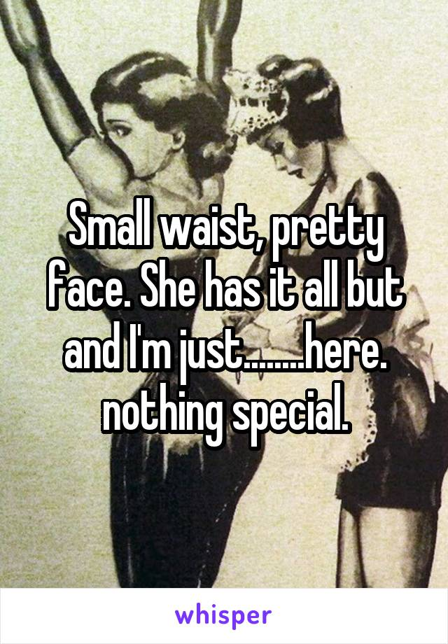 Small waist, pretty face. She has it all but and I'm just........here. nothing special.