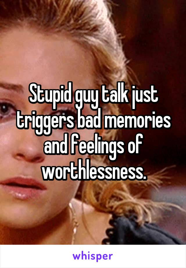 Stupid guy talk just triggers bad memories and feelings of worthlessness.
