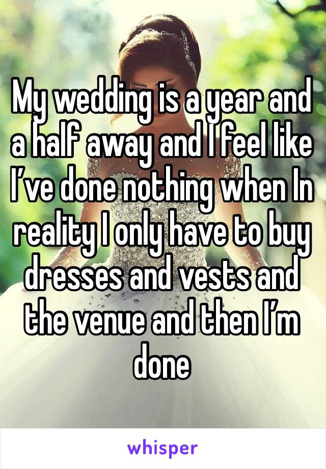 My wedding is a year and a half away and I feel like I've done nothing when In reality I only have to buy dresses and vests and the venue and then I'm done