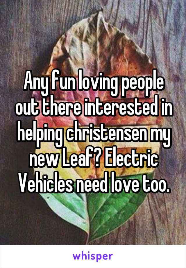 Any fun loving people out there interested in helping christensen my new Leaf? Electric Vehicles need love too.